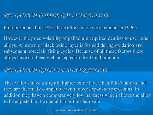 PALLADIUM-COPPER-GALLIUM ALLOYSPALLADIUM-COPPER-GALLIUM ALLOYS:: First introduced in 1983, these alloys were very popular ...