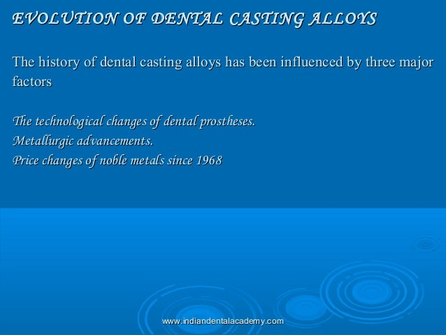 EVOLUTION OF DENTAL CASTING ALLOYSEVOLUTION OF DENTAL CASTING ALLOYS The history of dental casting alloys has been influen...