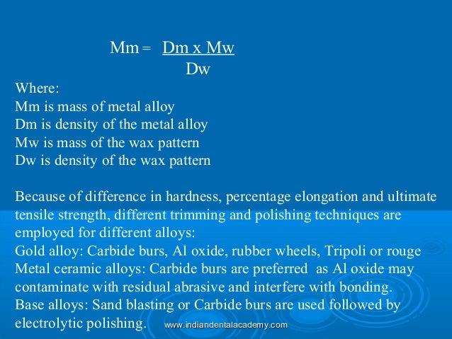 Mm = Dm x Mw Dw Where: Mm is mass of metal alloy Dm is density of the metal alloy Mw is mass of the wax pattern Dw is dens...