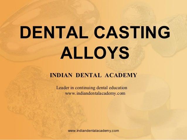 DENTAL CASTING ALLOYS INDIAN DENTAL ACADEMY Leader in continuing dental education www.indiandentalacademy.com www.indiande...
