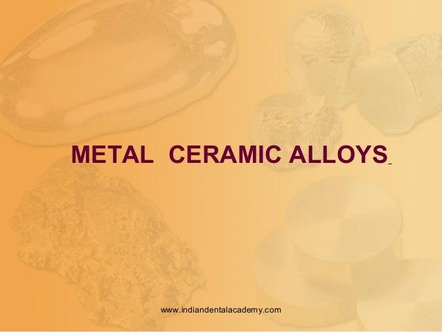 METAL CERAMIC ALLOYS www.indiandentalacademy.com