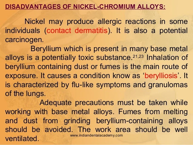 DISADVANTAGES OF NICKEL-CHROMIUM ALLOYS: Nickel may produce allergic reactions in some individuals (contact dermatitis). I...