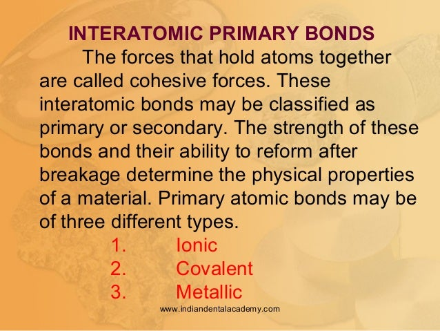INTERATOMIC PRIMARY BONDS The forces that hold atoms together are called cohesive forces. These interatomic bonds may be c...
