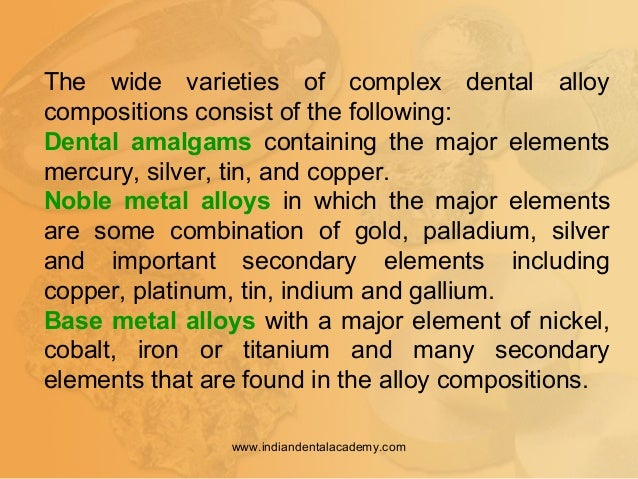 The wide varieties of complex dental alloy compositions consist of the following: Dental amalgams containing the major ele...
