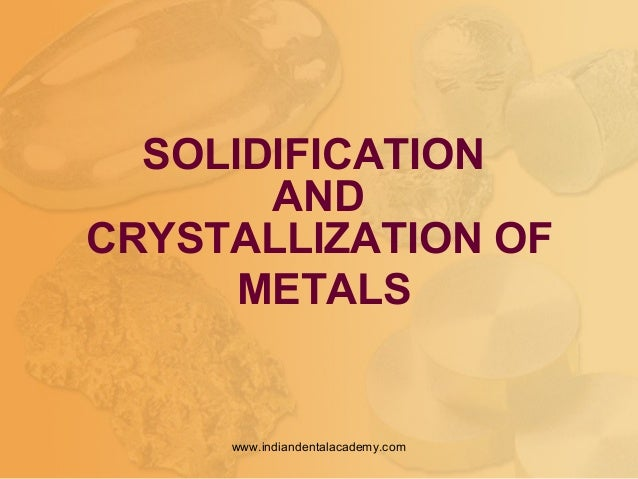 SOLIDIFICATION AND CRYSTALLIZATION OF METALS www.indiandentalacademy.com