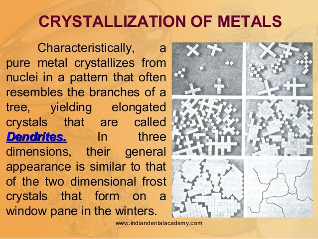 Characteristically, a pure metal crystallizes from nuclei in a pattern that often resembles the branches of a tree, yieldi...