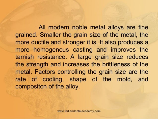 All modern noble metal alloys are fine grained. Smaller the grain size of the metal, the more ductile and stronger it is. ...