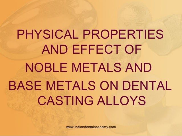 PHYSICAL PROPERTIES AND EFFECT OF NOBLE METALS AND BASE METALS ON DENTAL CASTING ALLOYS www.indiandentalacademy.com