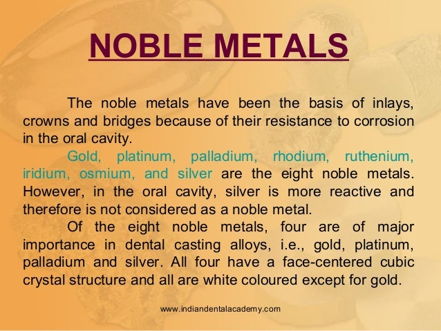 NOBLE METALS The noble metals have been the basis of inlays, crowns and bridges because of their resistance to corrosion i...