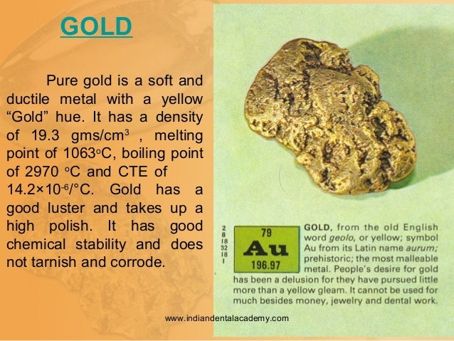"""GOLD Pure gold is a soft and ductile metal with a yellow """"Gold"""" hue. It has a density of 19.3 gms/cm3 , melting point of 1..."""