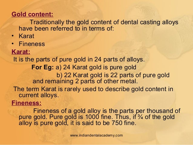 Gold content: Traditionally the gold content of dental casting alloys have been referred to in terms of: • Karat • Finenes...