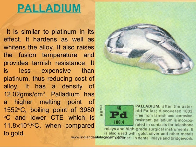 PALLADIUM It is similar to platinum in its effect. It hardens as well as whitens the alloy. It also raises the fusion temp...