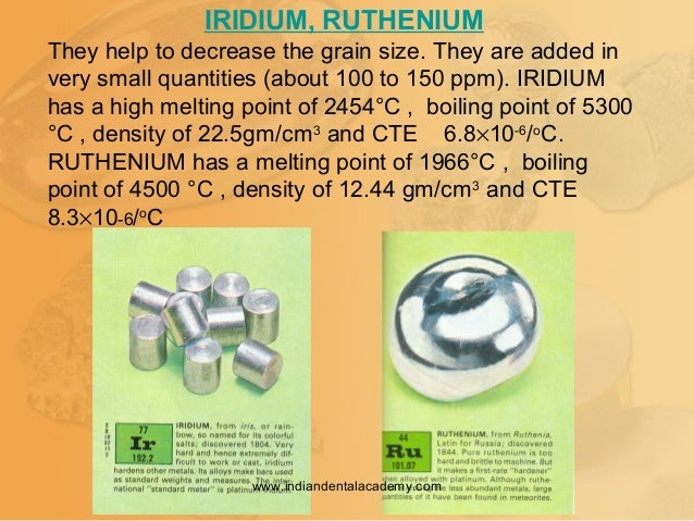 IRIDIUM, RUTHENIUM They help to decrease the grain size. They are added in very small quantities (about 100 to 150 ppm). I...
