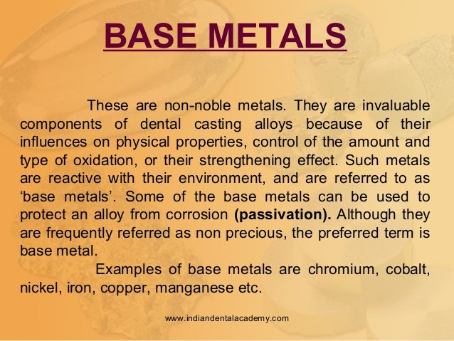 BASE METALS These are non-noble metals. They are invaluable components of dental casting alloys because of their influence...
