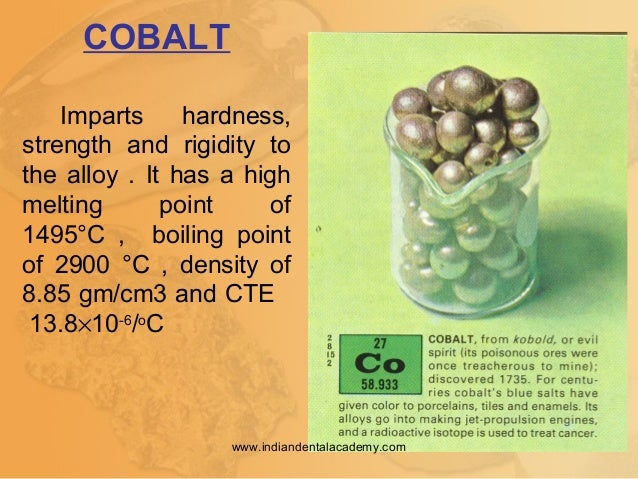 COBALT Imparts hardness, strength and rigidity to the alloy . It has a high melting point of 1495°C , boiling point of 290...