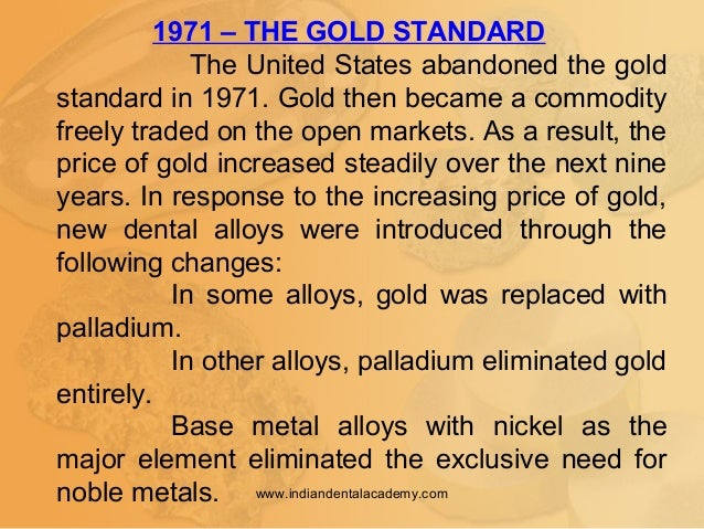 1971 – THE GOLD STANDARD The United States abandoned the gold standard in 1971. Gold then became a commodity freely traded...