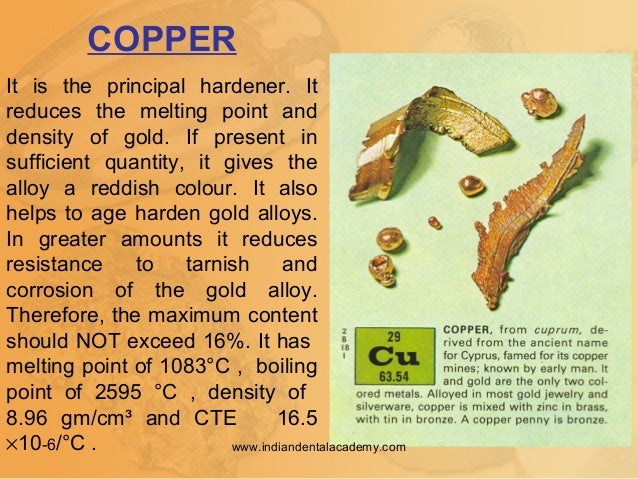 COPPER It is the principal hardener. It reduces the melting point and density of gold. If present in sufficient quantity, ...