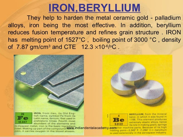 IRON,BERYLLIUM They help to harden the metal ceramic gold - palladium alloys, iron being the most effective. In addition, ...