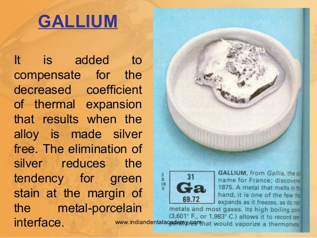 GALLIUM It is added to compensate for the decreased coefficient of thermal expansion that results when the alloy is made s...