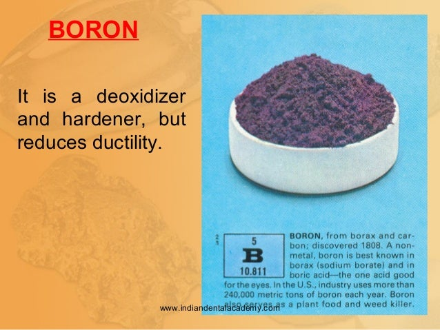 BORON It is a deoxidizer and hardener, but reduces ductility. www.indiandentalacademy.com
