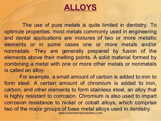 ALLOYS The use of pure metals is quite limited in dentistry. To optimize properties, most metals commonly used in engineer...
