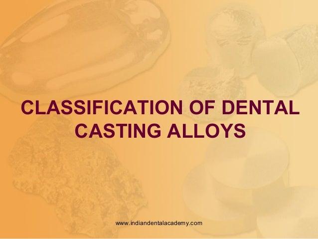 CLASSIFICATION OF DENTAL CASTING ALLOYS www.indiandentalacademy.com