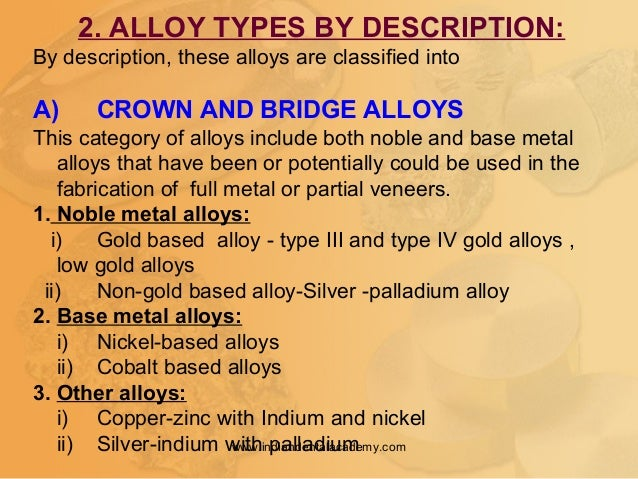 2. ALLOY TYPES BY DESCRIPTION: By description, these alloys are classified into A) CROWN AND BRIDGE ALLOYS This category o...