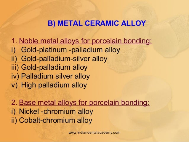 B) METAL CERAMIC ALLOY 1. Noble metal alloys for porcelain bonding: i) Gold-platinum -palladium alloy ii) Gold-palladium-s...