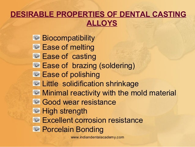 DESIRABLE PROPERTIES OF DENTAL CASTING ALLOYS Biocompatibility Ease of melting Ease of casting Ease of brazing (soldering)...
