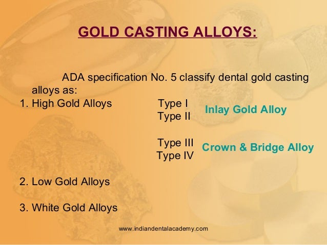 GOLD CASTING ALLOYS: ADA specification No. 5 classify dental gold casting alloys as: 1. High Gold Alloys Type I Type II Ty...
