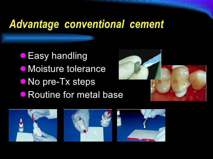 Advantage  conventional  cement <ul><li>Easy handling </li></ul><ul><li>Moisture tolerance </li></ul><ul><li>No pre-Tx ste...