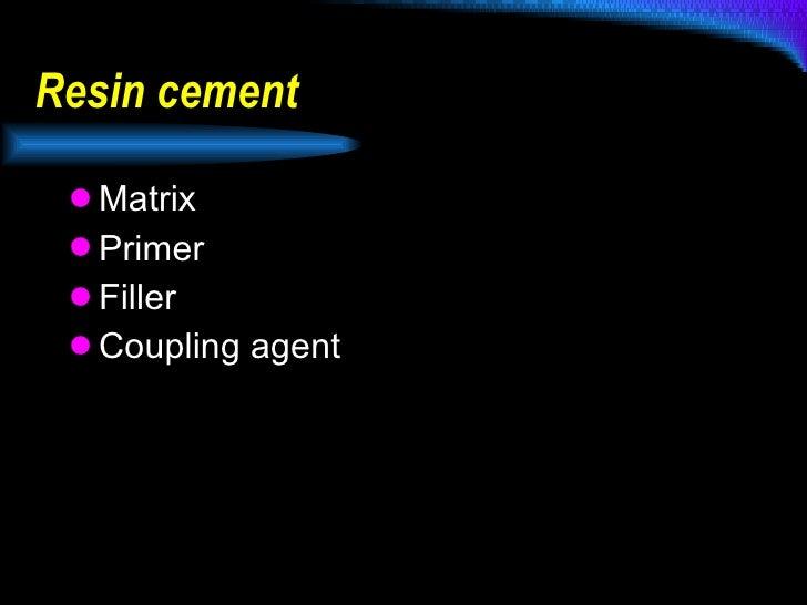 Resin cement  <ul><li>Matrix </li></ul><ul><li>Primer </li></ul><ul><li>Filler </li></ul><ul><li>Coupling agent </li></ul>
