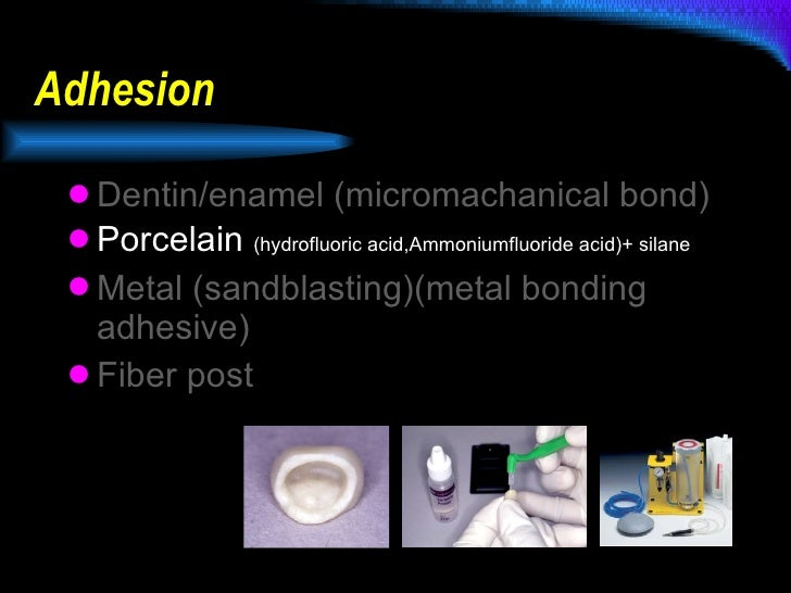 Adhesion <ul><li>Dentin/enamel (micromachanical bond) </li></ul><ul><li>Porcelain  (hydrofluoric acid,Ammoniumfluoride aci...