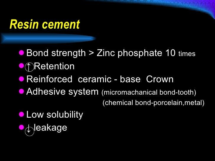 Resin cement  <ul><li>Bond strength > Zinc phosphate 10  times </li></ul><ul><li>↑  Retention </li></ul><ul><li>Reinforced...