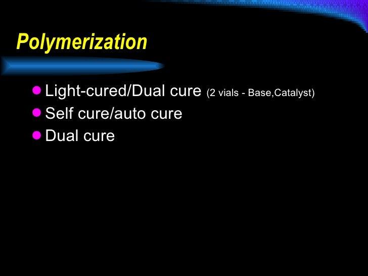 Polymerization <ul><li>Light-cured/Dual cure  (2 vials - Base,Catalyst) </li></ul><ul><li>Self cure/auto cure </li></ul><u...