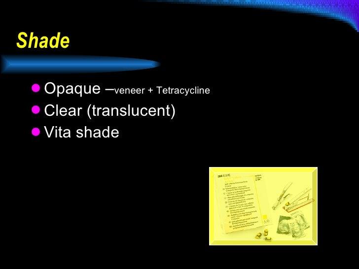 Shade <ul><li>Opaque – veneer + Tetracycline </li></ul><ul><li>Clear (translucent) </li></ul><ul><li>Vita shade </li></ul>