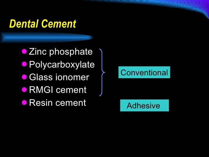 Dental Cement <ul><li>Zinc phosphate </li></ul><ul><li>Polycarboxylate </li></ul><ul><li>Glass ionomer </li></ul><ul><li>R...