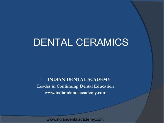 DENTAL CERAMICS   INDIAN DENTAL ACADEMYLeader in Continuing Dental Education   www.indiandentalacademy.com     www.indian...
