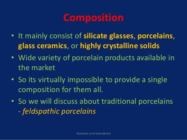 Composition • It mainly consist of silicate glasses, porcelains, glass ceramics, or highly crystalline solids. • Wide vari...
