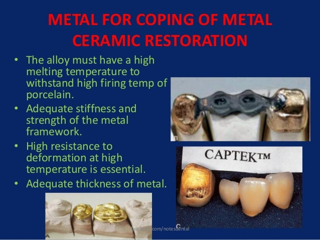 METAL FOR COPING OF METAL CERAMIC RESTORATION • The alloy must have a high melting temperature to withstand high firing te...