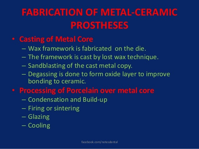 FABRICATION OF METAL-CERAMIC PROSTHESES • Casting of Metal Core – Wax framework is fabricated on the die. – The framework ...