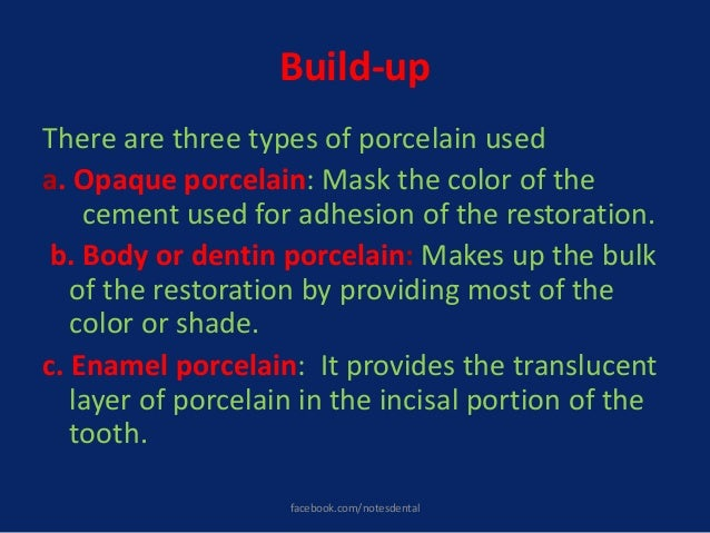 Build-up There are three types of porcelain used a. Opaque porcelain: Mask the color of the cement used for adhesion of th...