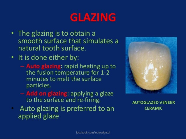 GLAZING • The glazing is to obtain a smooth surface that simulates a natural tooth surface. • It is done either by: – Auto...
