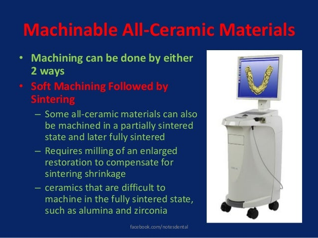 Machinable All-Ceramic Materials • Machining can be done by either 2 ways • Soft Machining Followed by Sintering – Some al...