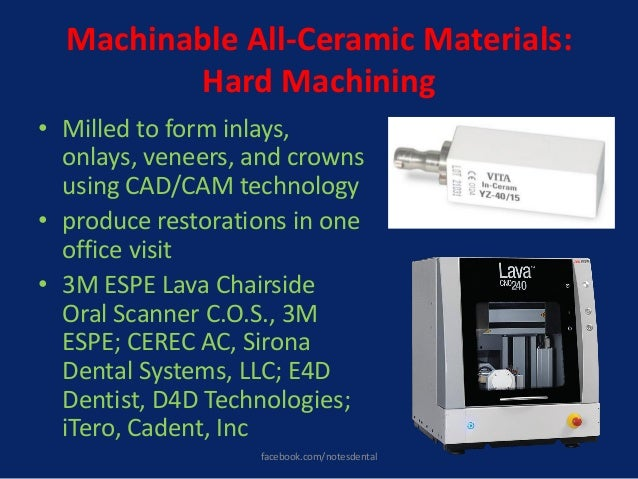Machinable All-Ceramic Materials: Hard Machining • Milled to form inlays, onlays, veneers, and crowns using CAD/CAM techno...