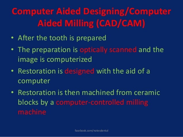 Computer Aided Designing/Computer Aided Milling (CAD/CAM) • After the tooth is prepared • The preparation is optically sca...