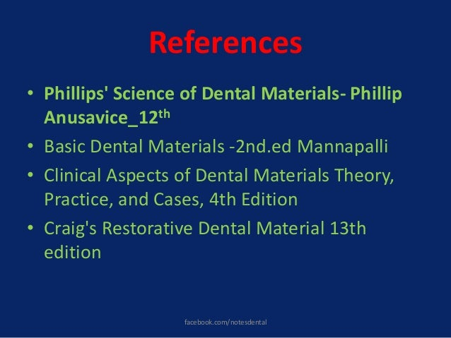 References • Phillips' Science of Dental Materials- Phillip Anusavice_12th • Basic Dental Materials -2nd.ed Mannapalli • C...