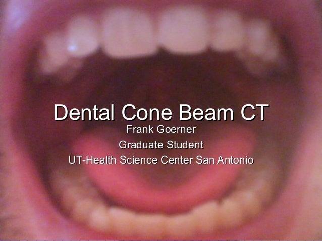 /7/711 Dental Cone Beam CTDental Cone Beam CT Frank GoernerFrank Goerner Graduate StudentGraduate Student UT-Health Scienc...