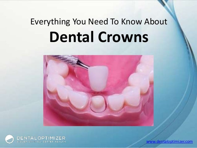 www.dentaloptimizer.com Everything You Need To Know About Dental Crowns