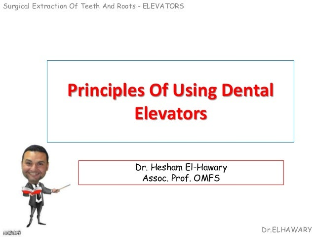 Surgical Extraction Of Teeth And Roots - ELEVATORS Dr.ELHAWARY Principles Of Using Dental Elevators Dr. Hesham El-Hawary A...